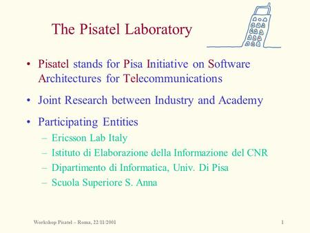 Workshop Pisatel – Roma, 22/11/20011 The Pisatel Laboratory Pisatel stands for Pisa Initiative on Software Architectures for Telecommunications Joint Research.