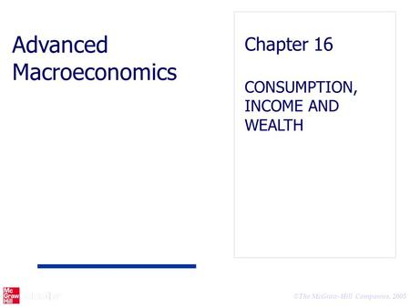 © The McGraw-Hill Companies, 2005 Advanced Macroeconomics Chapter 16 CONSUMPTION, INCOME AND WEALTH.