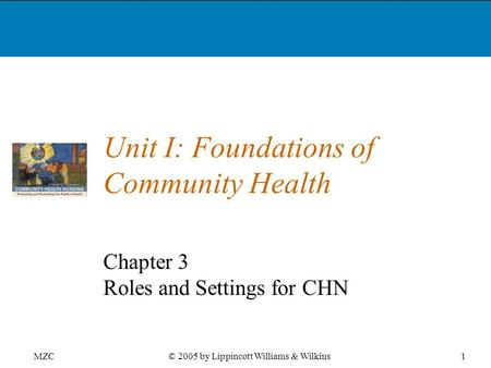 MZC1© 2005 by Lippincott Williams & Wilkins Unit I: Foundations of Community Health Chapter 3 Roles and Settings for CHN.