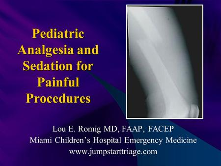 Pediatric Analgesia and Sedation for Painful Procedures Lou E. Romig MD, FAAP, FACEP Miami Children's Hospital Emergency Medicine www.jumpstarttriage.com.