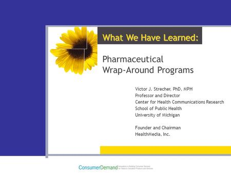 What We Have Learned: Pharmaceutical Wrap-Around Programs Victor J. Strecher, PhD, MPH Professor and Director Center for Health Communications Research.