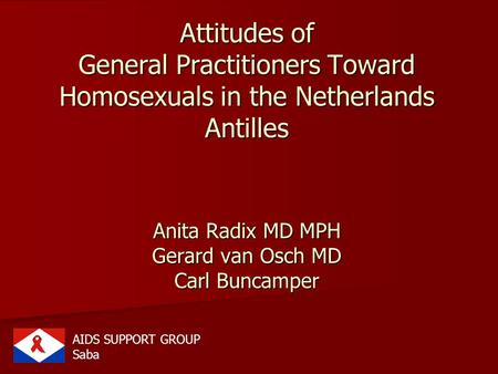 Attitudes of General Practitioners Toward Homosexuals in the Netherlands Antilles Anita Radix MD MPH Gerard van Osch MD Carl Buncamper AIDS SUPPORT GROUP.