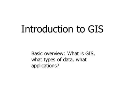 Introduction to GIS Basic overview: What is GIS, what types of data, what applications?
