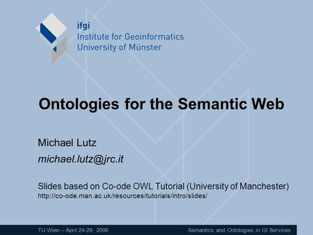 TU Wien – April 24-29, 2006Semantics and Ontologies in GI Services Ontologies for the Semantic Web Michael Lutz Slides based on Co-ode.