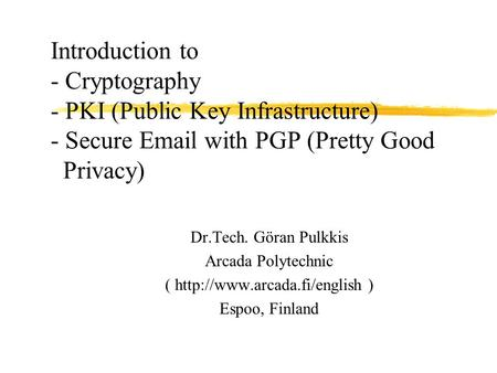Introduction to - Cryptography - PKI (Public Key Infrastructure) - Secure Email with PGP (Pretty Good Privacy) Dr.Tech. Göran Pulkkis Arcada Polytechnic.