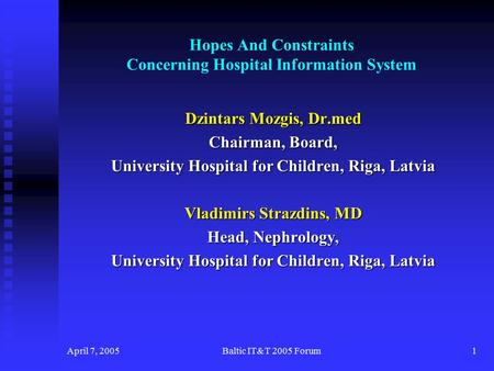 April 7, 2005Baltic IT&T 2005 Forum1 Hopes And Constraints Concerning Hospital Information System Dzintars Mozgis, Dr.med Chairman, Board, University Hospital.