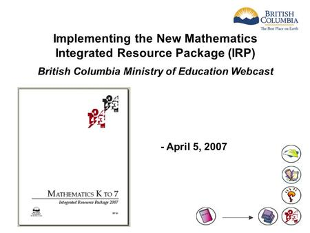 Implementing the New Mathematics Integrated Resource Package (IRP) British Columbia Ministry of Education Webcast - April 5, 2007.