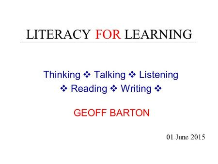 LITERACY FOR LEARNING Thinking  Talking  Listening  Reading  Writing  01 June 2015 GEOFF BARTON.