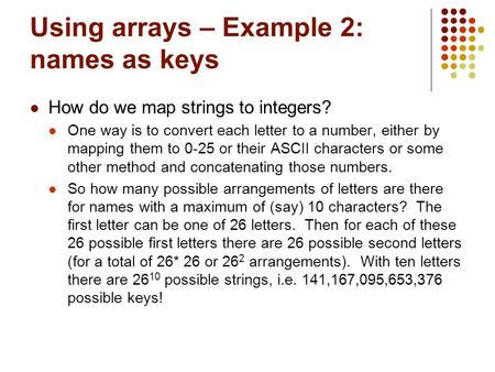 Using arrays – Example 2: names as keys How do we map strings to integers? One way is to convert each letter to a number, either by mapping them to 0-25.