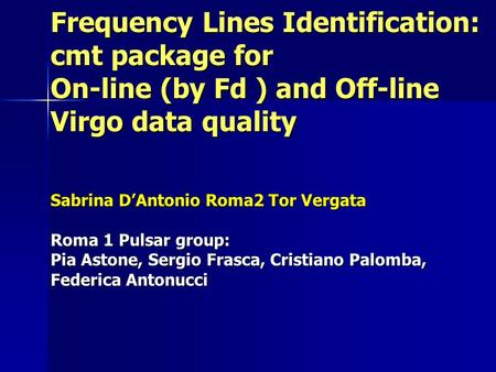Frequency Lines Identification: cmt package for On-line (by Fd ) and Off-line Virgo data quality Sabrina D'Antonio Roma2 Tor Vergata Roma 1 Pulsar group: