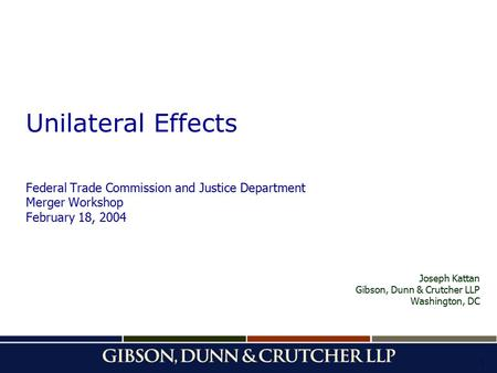 1 Unilateral Effects Federal Trade Commission and Justice Department Merger Workshop February 18, 2004 Joseph Kattan Gibson, Dunn & Crutcher LLP Washington,