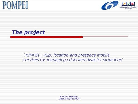 Kick-off Meeting Athens 05/10/2004 The project 'POMPEI - P2p, location and presence mobile services for managing crisis and disaster situations'