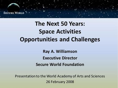The Next 50 Years: Space Activities Opportunities and Challenges Ray A. Williamson Executive Director Secure World Foundation Presentation to the World.