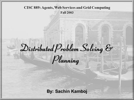 Distributed Problem Solving & Planning By: Sachin Kamboj CISC 889: Agents, Web Services and Grid Computing Fall 2003.