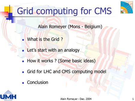 Alain Romeyer - Dec. 20041 Grid computing for CMS What is the Grid ? Let's start with an analogy How it works ? (Some basic ideas) Grid for LHC and CMS.