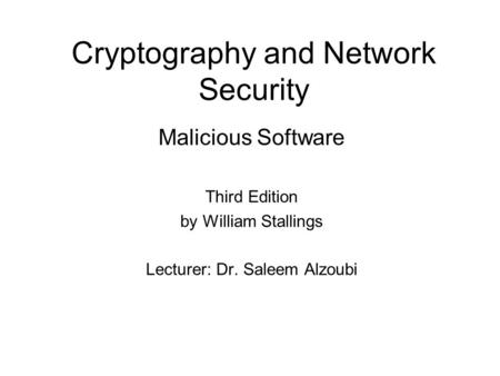 Cryptography and Network Security Malicious Software Third Edition by William Stallings Lecturer: Dr. Saleem Alzoubi.