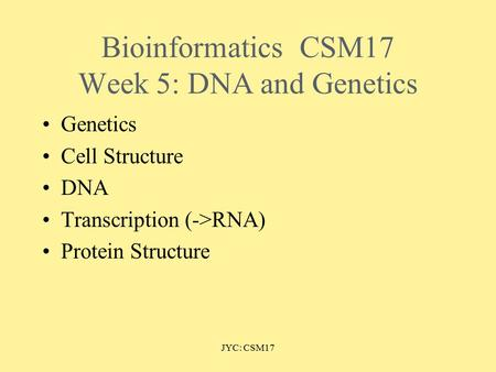 JYC: CSM17 BioinformaticsCSM17 Week 5: DNA and Genetics Genetics Cell Structure DNA Transcription (->RNA) Protein Structure.