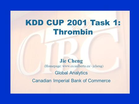 KDD CUP 2001 Task 1: Thrombin Jie Cheng (Homepage: www.cs.ualberta.ca/~jcheng) Global Analytics Canadian Imperial Bank of Commerce.