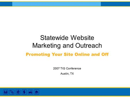 Statewide Website Marketing and Outreach Promoting Your Site Online and Off 2007 TIG Conference Austin, TX.