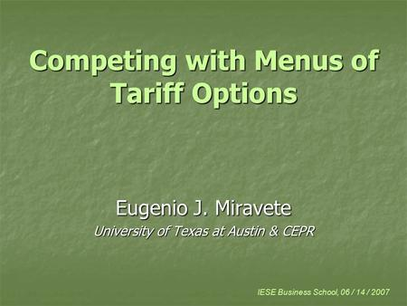 Competing with Menus of Tariff Options Eugenio J. Miravete University of Texas at Austin & CEPR IESE Business School, 06 / 14 / 2007.