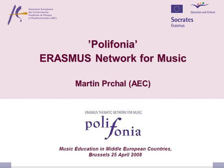 'Polifonia' ERASMUS Network for Music Martin Prchal (AEC) Music Education in Middle European Countries, Brussels 25 April 2008.