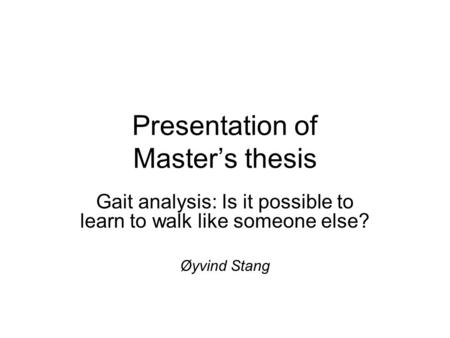 Presentation of Master's thesis Gait analysis: Is it possible to learn to walk like someone else? Øyvind Stang.
