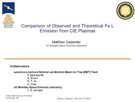 X-Ray Spectroscopy Workshop Cambridge, MA Matthew Carpenter, UCB SSL 7/11/2007, Comparison of Observed and Theoretical Fe L Emission from CIE Plasmas Matthew.