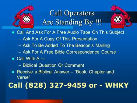 Call Operators Are Standing By !!! Call And Ask For A Free Audio Tape On This Subject –Ask For A Copy Of This Presentation –Ask To Be Added To The Beacon's.