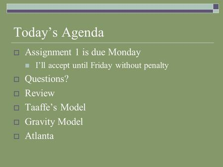 Today's Agenda  Assignment 1 is due Monday I'll accept until Friday without penalty  Questions?  Review  Taaffe's Model  Gravity Model  Atlanta.