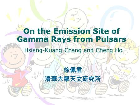 On the Emission Site of Gamma Rays from Pulsars Hsiang-Kuang Chang and Cheng Ho 徐佩君清華大學天文研究所.