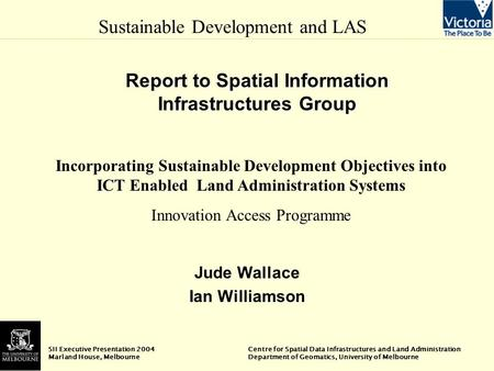 Sustainable Development and LAS SII Executive Presentation 2004 Centre for Spatial Data Infrastructures and Land Administration Marland House, Melbourne.