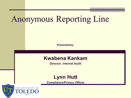 Anonymous Reporting Line Presented by: Kwabena Kankam Director, Internal Audit Lynn Hutt Compliance/Privacy Officer.