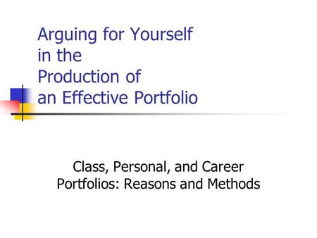 Arguing for Yourself in the Production of an Effective Portfolio Class, Personal, and Career Portfolios: Reasons and Methods.