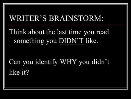 WRITER'S BRAINSTORM: Think about the last time you read something you DIDN'T like. Can you identify WHY you didn't like it?