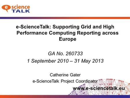 Www.e-sciencetalk.eu e-ScienceTalk: Supporting Grid and High Performance Computing Reporting across Europe GA No. 260733 1 September 2010 – 31 May 2013.