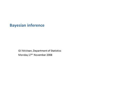 Bayesian inference Gil McVean, Department of Statistics Monday 17 th November 2008.