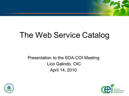 U.S. ENVIRONMENTAL PROTECTION AGENCY The Web Service Catalog Presentation to the SOA-COI Meeting Lico Galindo, OIC April 14, 2010.
