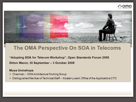 "1 Open Standards Forum 2008 OMA presentation, Musa Unmehopa The OMA Perspective On SOA in Telecoms ""Adopting SOA for Telecom Workshop"", Open Standards."