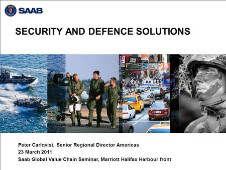 SECURITY AND DEFENCE SOLUTIONS Peter Carlqvist, Senior Regional Director Americas 23 March 2011 Saab Global Value Chain Seminar, Marriott Halifax Harbour.