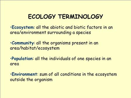 ECOLOGY TERMINOLOGY Ecosystem: all the abiotic and biotic factors in an area/environment surrounding a species Community: all the organisms present in.