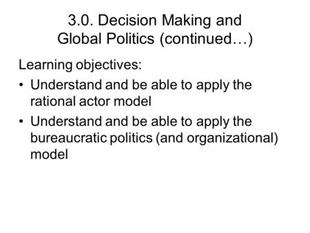 3.0. Decision Making and Global Politics (continued…) Learning objectives: Understand and be able to apply the rational actor model Understand and be able.