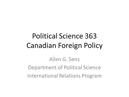 Political Science 363 Canadian Foreign Policy Allen G. Sens Department of Political Science International Relations Program.