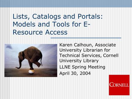 Lists, Catalogs and Portals: Models and Tools for E- Resource Access Karen Calhoun, Associate University Librarian for Technical Services, Cornell University.