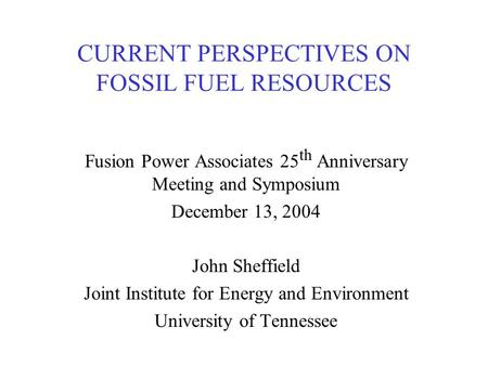 CURRENT PERSPECTIVES ON FOSSIL FUEL RESOURCES Fusion Power Associates 25 th Anniversary Meeting and Symposium December 13, 2004 John Sheffield Joint Institute.