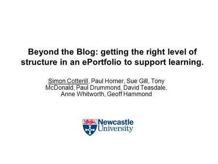 Beyond the Blog: getting the right level of structure in an ePortfolio to support learning. Simon Cotterill, Paul Horner, Sue Gill, Tony McDonald, Paul.