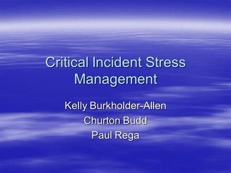 Critical Incident Stress Management Kelly Burkholder-Allen Churton Budd Paul Rega.