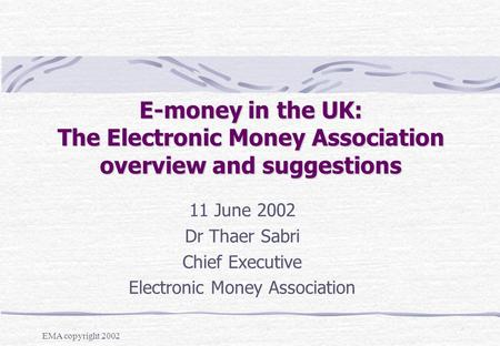 EMA copyright 2002 E-money in the UK: The Electronic Money Association overview and suggestions 11 June 2002 Dr Thaer Sabri Chief Executive Electronic.