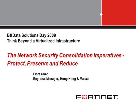 B&Data Solutions Day 2008 Think Beyond a Virtualized Infrastructure The Network Security Consolidation Imperatives - Protect, Preserve and Reduce Flora.