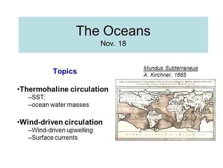 The Oceans Nov. 18 Topics Thermohaline circulation –SST; –ocean water masses Wind-driven circulation –Wind-driven upwelling –Surface currents Mundus Subterraneus.