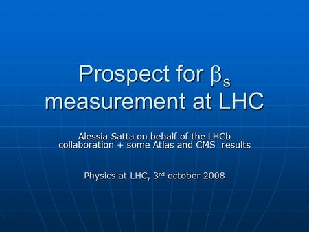 Prospect for  s measurement at LHC Alessia Satta on behalf of the LHCb collaboration + some Atlas and CMS results Physics at LHC, 3 rd october 2008.